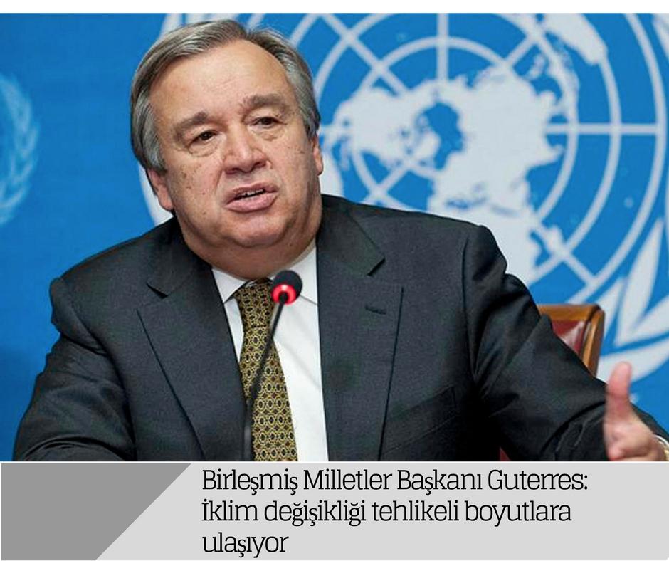 Birleşmiş Milletler Başkanı Guterres: İklim değişikliği tehlikeli boyutlara ulaşıyor